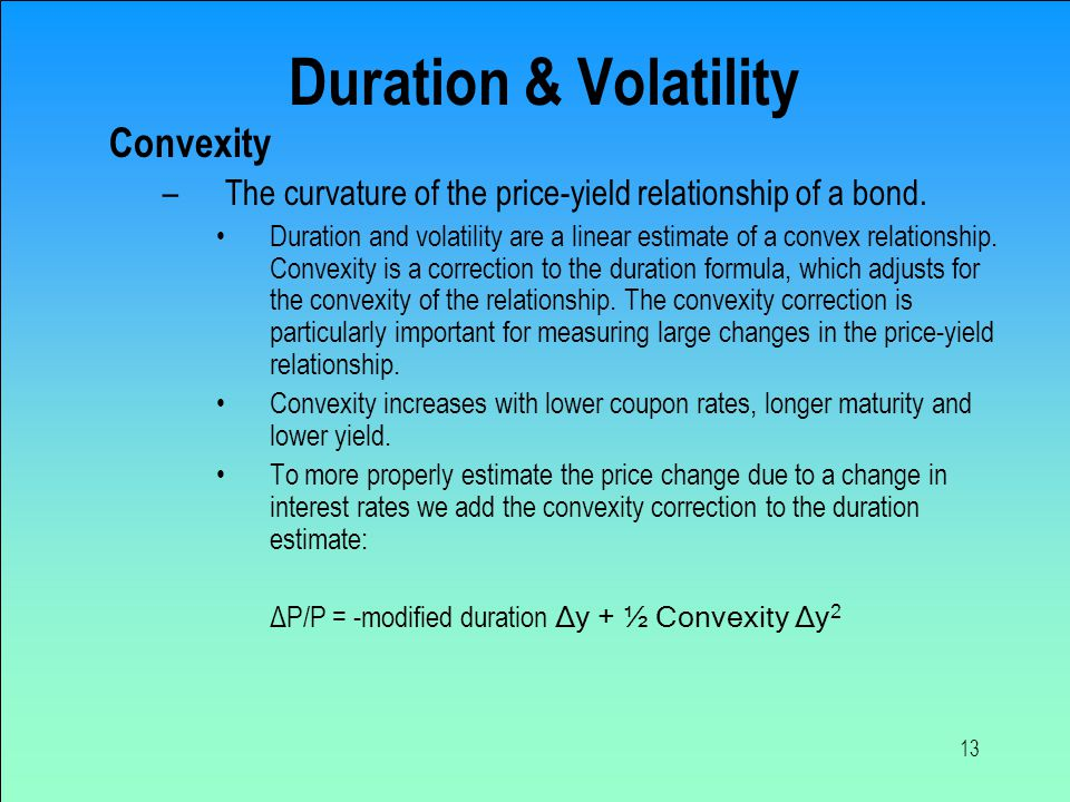 13 Duration & Volatility Convexity –The curvature of the price-yield relationship of a bond.