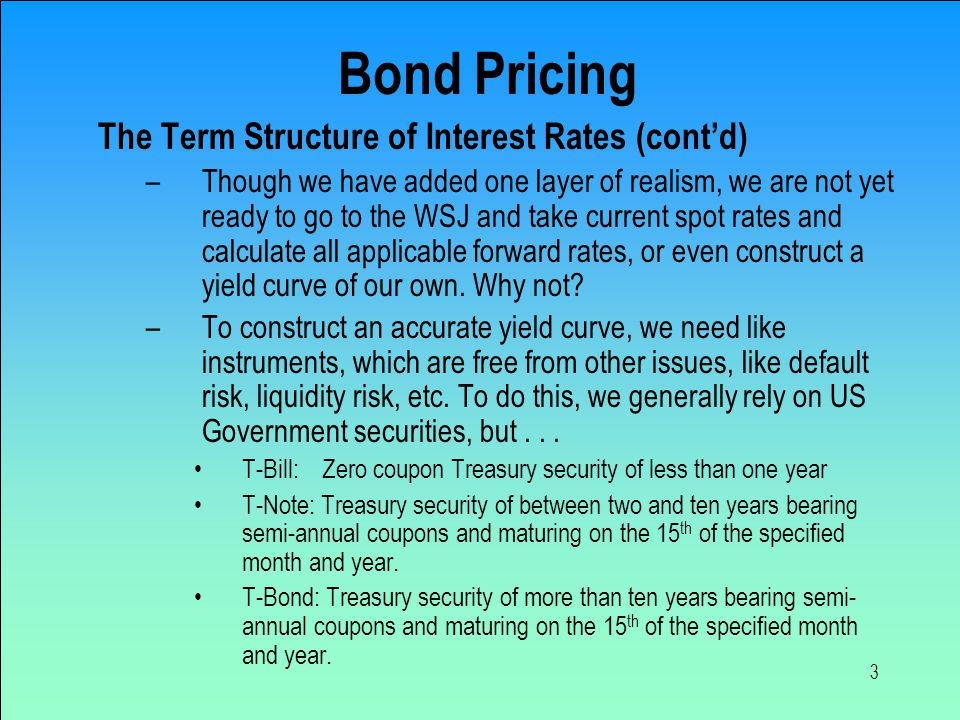 3 Bond Pricing The Term Structure of Interest Rates (cont'd) –Though we have added one layer of realism, we are not yet ready to go to the WSJ and take current spot rates and calculate all applicable forward rates, or even construct a yield curve of our own.