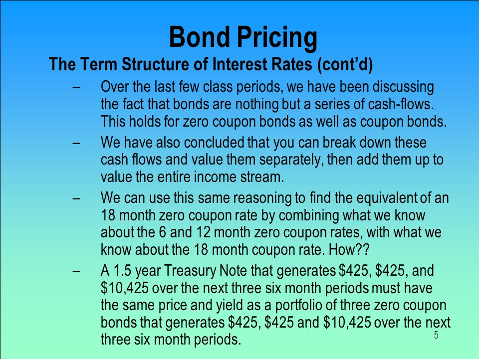 5 Bond Pricing The Term Structure of Interest Rates (cont'd) –Over the last few class periods, we have been discussing the fact that bonds are nothing but a series of cash-flows.