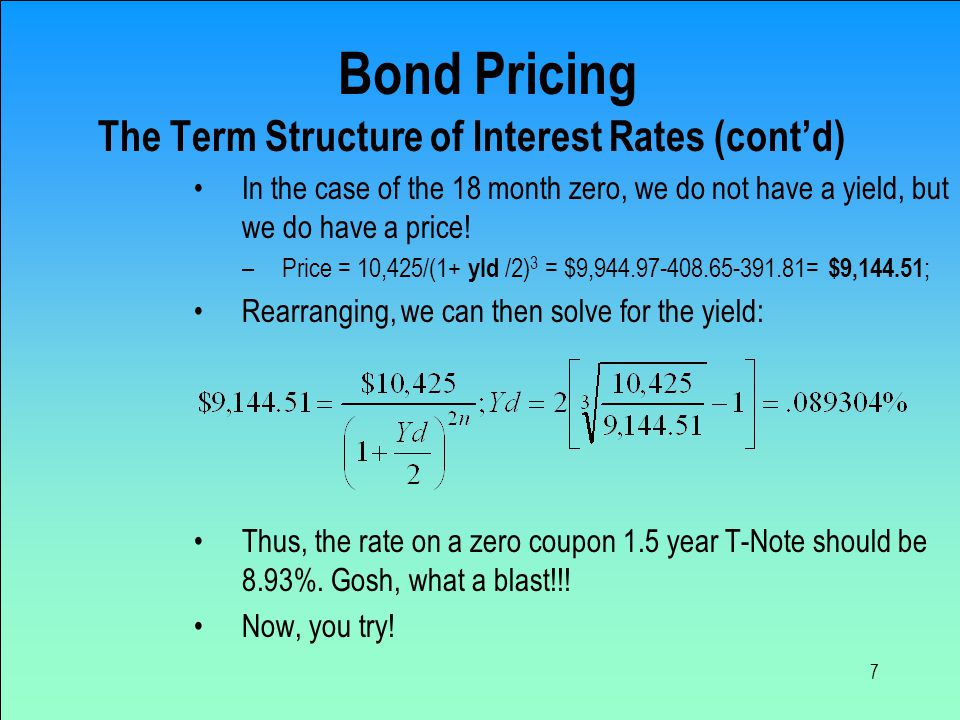 7 Bond Pricing The Term Structure of Interest Rates (cont'd) In the case of the 18 month zero, we do not have a yield, but we do have a price.