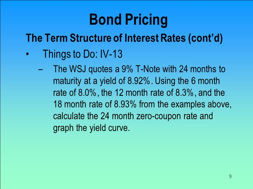 9 Bond Pricing The Term Structure of Interest Rates (cont'd) Things to Do: IV-13 –The WSJ quotes a 9% T-Note with 24 months to maturity at a yield of 8.92%.