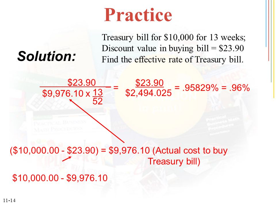 11-14 Practice Solution: ($10,000.00 - $23.90) = $9,976.10 (Actual cost to buy Treasury bill) $10,000.00 - $9,976.10 $23.90 _ $9,976.10 x 13 52 $23.90