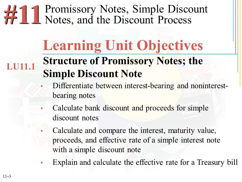 11-3 Differentiate between interest-bearing and noninterest- bearing notes Calculate bank discount and proceeds for simple discount notes Calculate an
