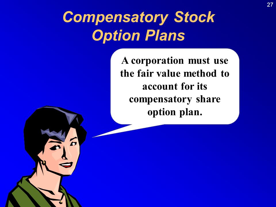 27 Compensatory Stock Option Plans A corporation must use the fair value method to account for its compensatory share option plan.