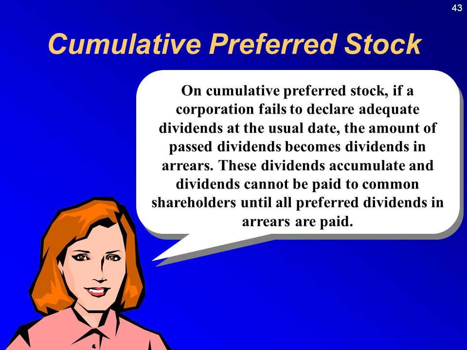 43 Cumulative Preferred Stock On cumulative preferred stock, if a corporation fails to declare adequate dividends at the usual date, the amount of passed dividends becomes dividends in arrears.