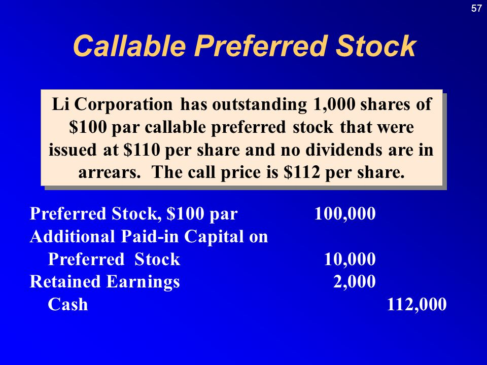 57 Preferred Stock, $100 par100,000 Additional Paid-in Capital on Preferred Stock10,000 Retained Earnings2,000 Cash112,000 Li Corporation has outstanding 1,000 shares of $100 par callable preferred stock that were issued at $110 per share and no dividends are in arrears.