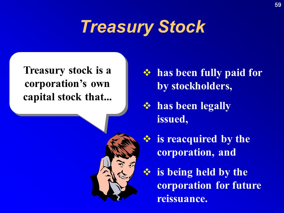 59 Treasury Stock  has been fully paid for by stockholders,  has been legally issued,  is reacquired by the corporation, and  is being held by the corporation for future reissuance.