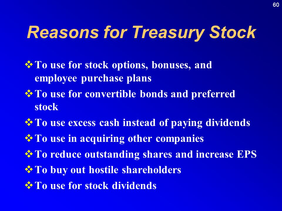 60 Reasons for Treasury Stock  To use for stock options, bonuses, and employee purchase plans  To use for convertible bonds and preferred stock  To use excess cash instead of paying dividends  To use in acquiring other companies  To reduce outstanding shares and increase EPS  To buy out hostile shareholders  To use for stock dividends