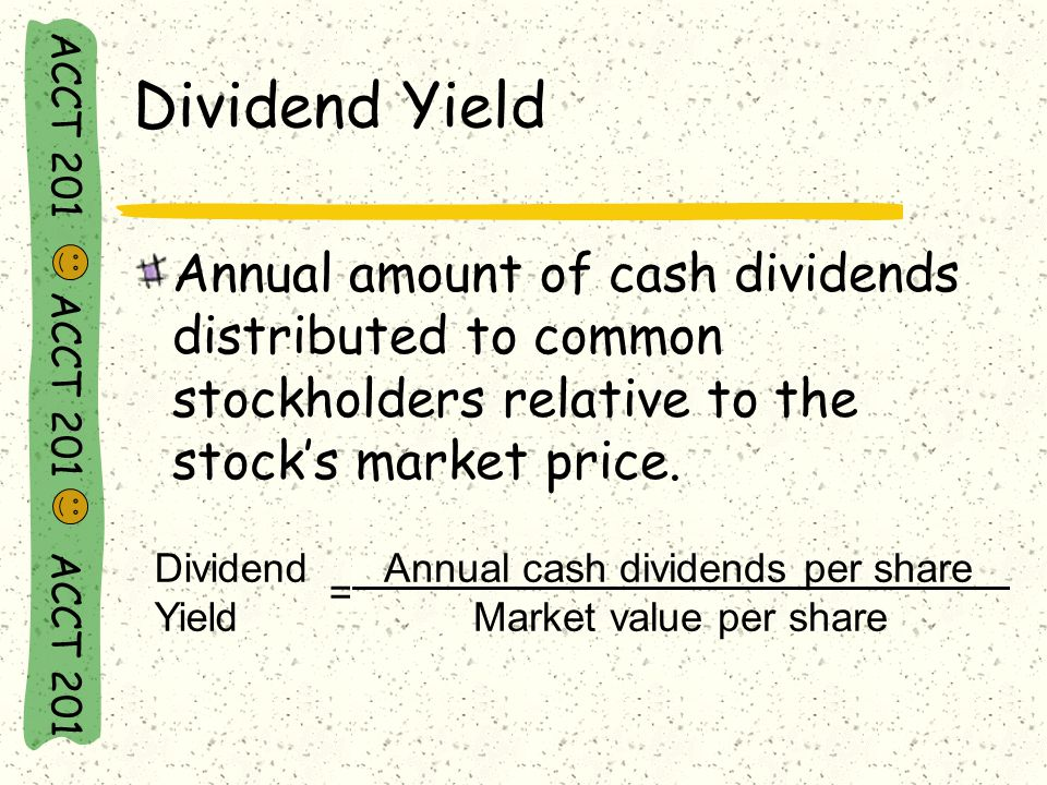 ACCT 201 ACCT 201 ACCT 201 Dividend Yield Annual amount of cash dividends distributed to common stockholders relative to the stock's market price.