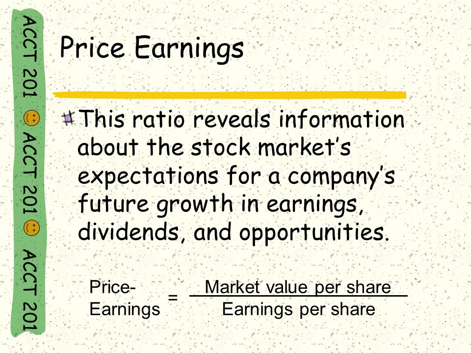 ACCT 201 ACCT 201 ACCT 201 Price- Earnings = Market value per share Earnings per share Price Earnings This ratio reveals information about the stock market's expectations for a company's future growth in earnings, dividends, and opportunities.