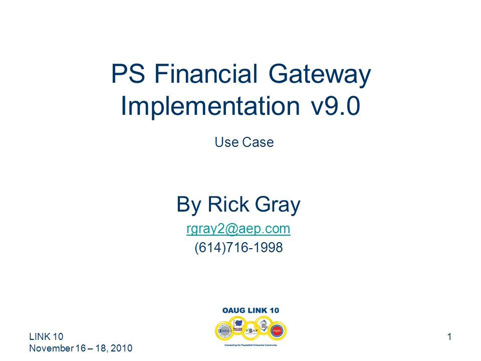 LINK 10 November 16 – 18, 2010 1 PS Financial Gateway Implementation v9.0 Use Case By Rick Gray rgray2@aep.com (614)716-1998