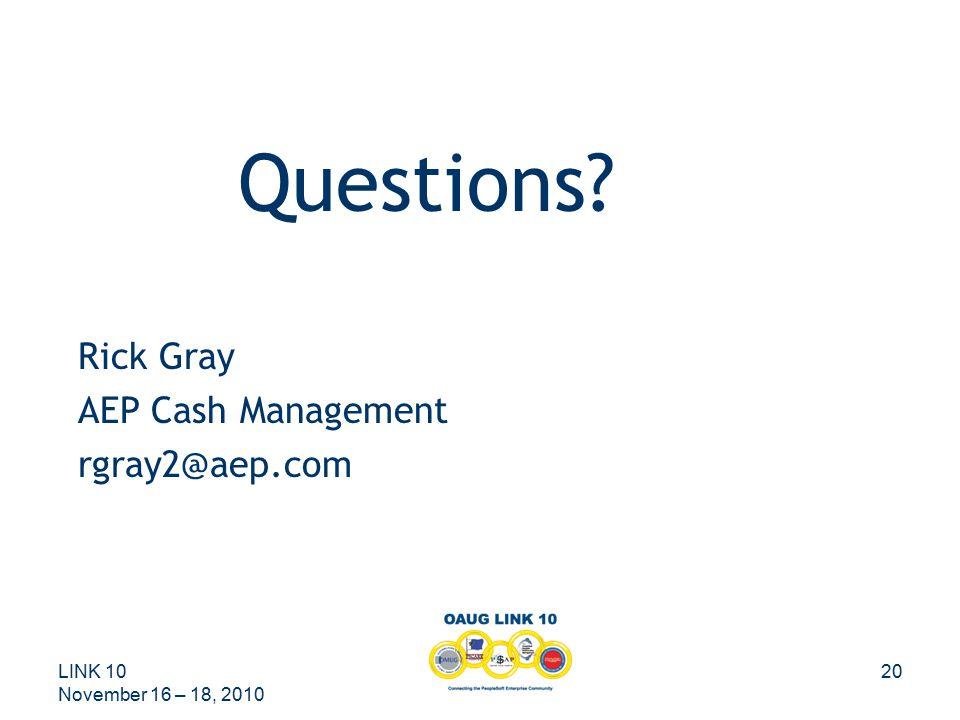 LINK 10 November 16 – 18, 2010 20 Questions? Rick Gray AEP Cash Management rgray2@aep.com