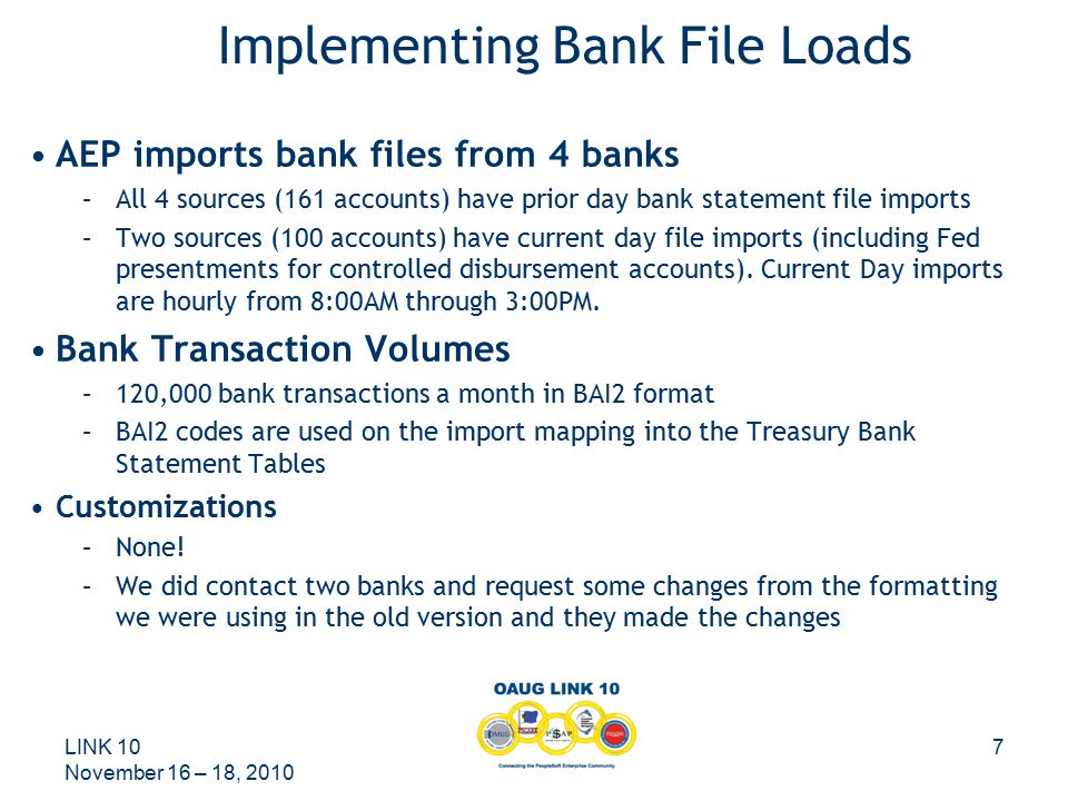 LINK 10 November 16 – 18, 2010 7 AEP imports bank files from 4 banks –All 4 sources (161 accounts) have prior day bank statement file imports –Two sources (100 accounts) have current day file imports (including Fed presentments for controlled disbursement accounts).