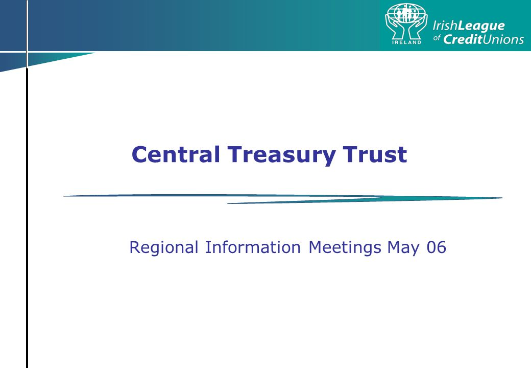 Central Treasury Trust Background Response to Feasibility Study Evolution and progress for current investments Central Treasury Trust - ILCU Credit Union Movement Proposal Facilitated by Davy Authorised by the Regulator Compliant with The Order