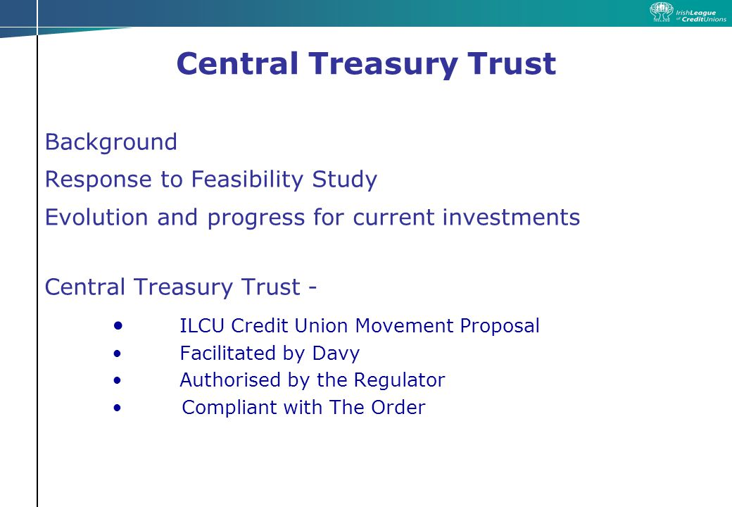 Central Treasury Trust Summary Proactive move by ILCU/Credit Unions In line with Global Standards- successfully introduced to Credit Unions in the United States, Canada & Australia Monitored & authorised by Financial Regulator Monitored by Independent Trustee Professionally Managed Diversified Portfolio Improved investment opportunities and wider choice