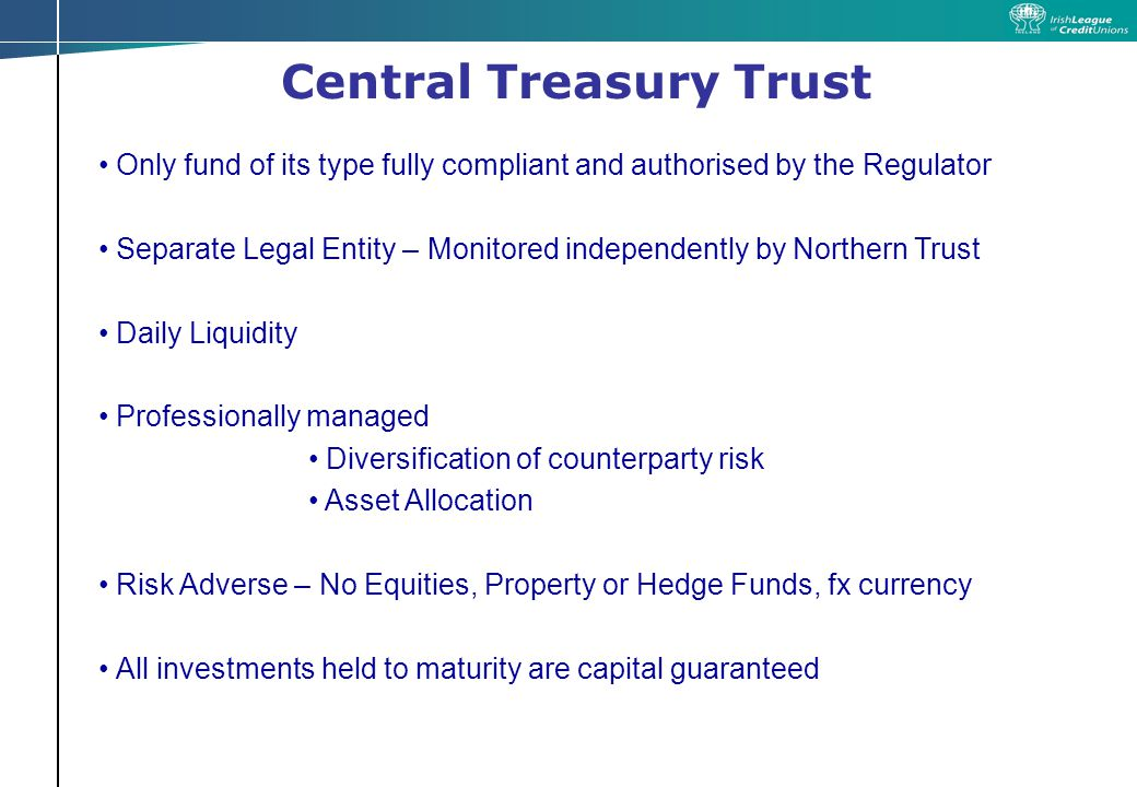 Central Treasury Trust Role of Northern Trust Administration = Fund accounting purchase (lodgements) & sale (withdrawals) of funds/units calculating NAV & income/interest maintaining register of unit holders cash settlement to/from counterparties prepare unit trust accounts for auditors Trustee & Custodian legal owner of funds assets on behalf of the investors holds funds assets in custody on behalf of the investors One of largest Fund Administrators in world 97 countries & €2.6tr under management
