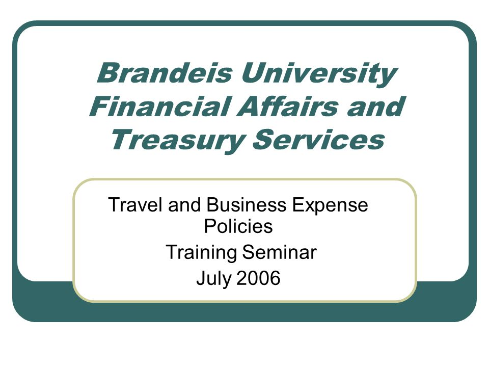 Brandeis University Financial Affairs and Treasury Services Travel and Business Expense Policies Training Seminar July 2006
