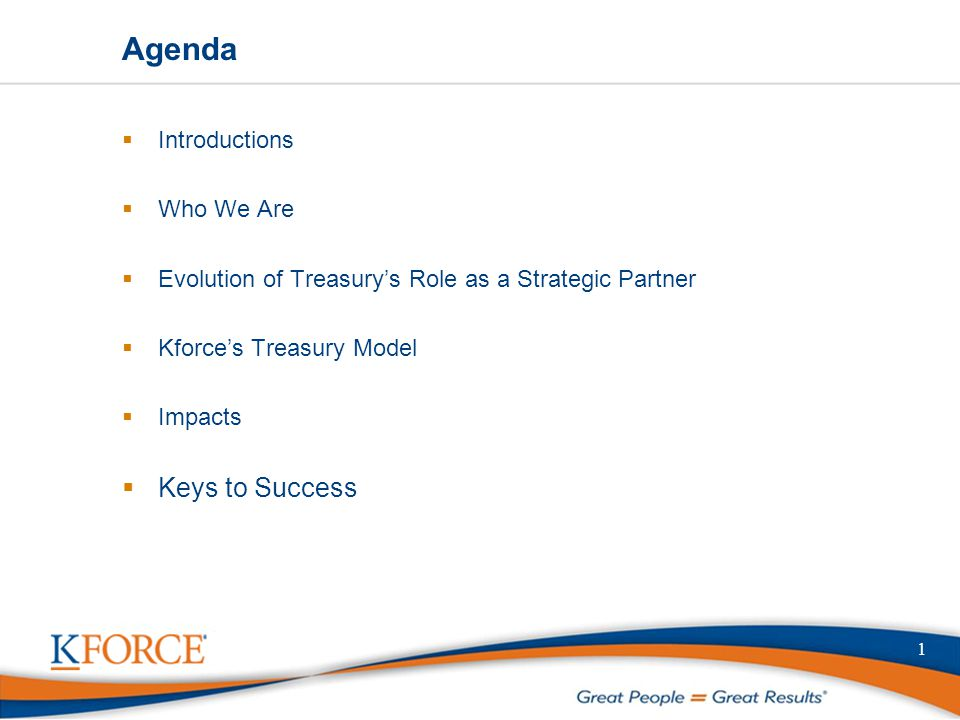 1 Agenda  Introductions  Who We Are  Evolution of Treasury's Role as a Strategic Partner  Kforce's Treasury Model  Impacts  Keys to Success