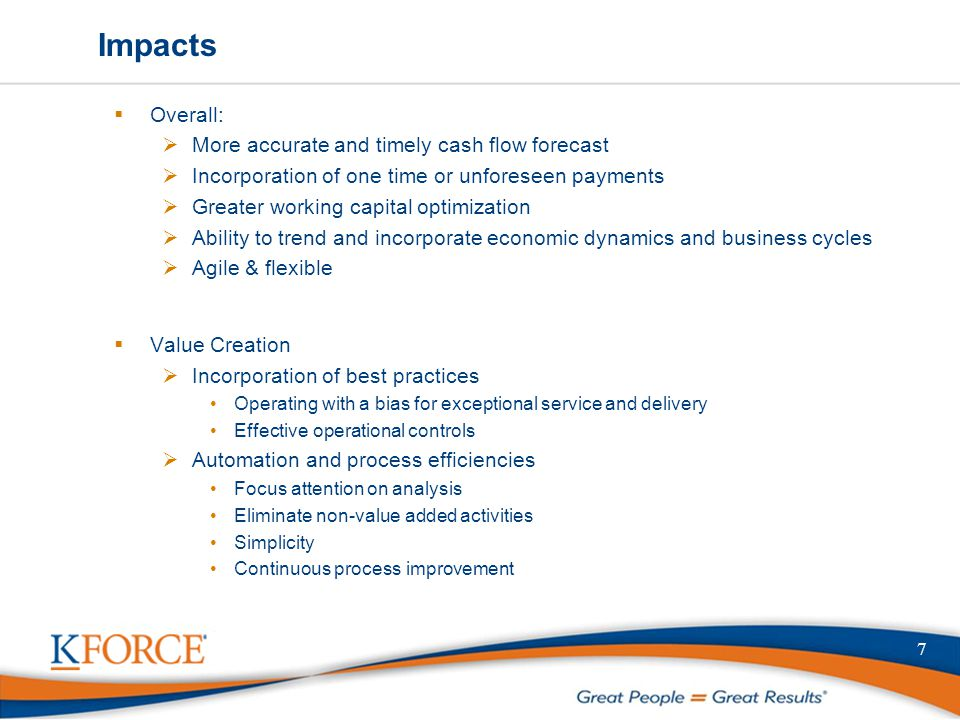 Impacts  Overall:  More accurate and timely cash flow forecast  Incorporation of one time or unforeseen payments  Greater working capital optimiza