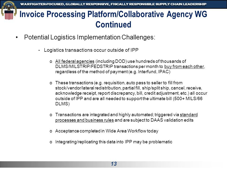 13 WARFIGHTER-FOCUSED, GLOBALLY RESPONSIVE, FISCALLY RESPONSIBLE SUPPLY CHAIN LEADERSHIP Invoice Processing Platform/Collaborative Agency WG Continued Potential Logistics Implementation Challenges: -Logistics transactions occur outside of IPP oAll federal agencies (including DOD) use hundreds of thousands of DLMS/MILSTRIP/FEDSTRIP transactions per month to buy from each other, regardless of the method of payment (e.g.