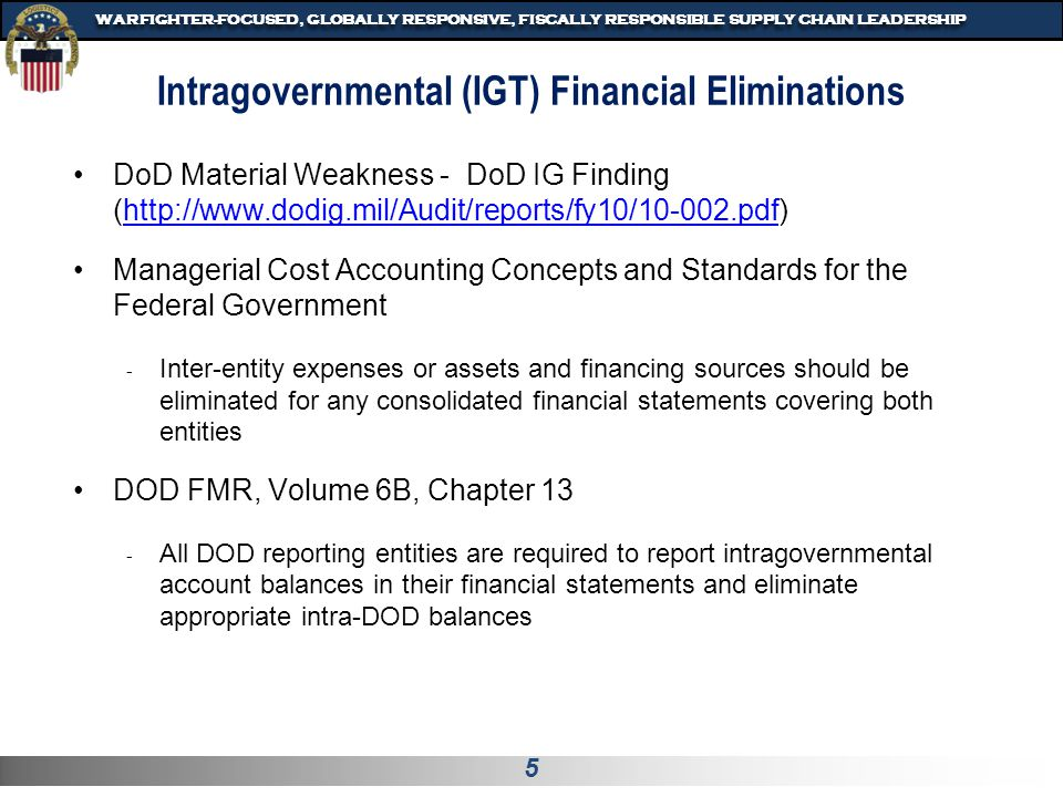 5 WARFIGHTER-FOCUSED, GLOBALLY RESPONSIVE, FISCALLY RESPONSIBLE SUPPLY CHAIN LEADERSHIP Intragovernmental (IGT) Financial Eliminations DoD Material Weakness - DoD IG Finding (http://www.dodig.mil/Audit/reports/fy10/10-002.pdf)http://www.dodig.mil/Audit/reports/fy10/10-002.pdf Managerial Cost Accounting Concepts and Standards for the Federal Government - Inter-entity expenses or assets and financing sources should be eliminated for any consolidated financial statements covering both entities DOD FMR, Volume 6B, Chapter 13 - All DOD reporting entities are required to report intragovernmental account balances in their financial statements and eliminate appropriate intra-DOD balances