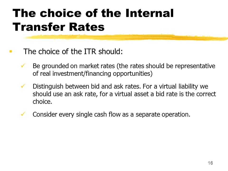 16 The choice of the Internal Transfer Rates  The choice of the ITR should: Be grounded on market rates (the rates should be representative of real investment/financing opportunities) Distinguish between bid and ask rates.
