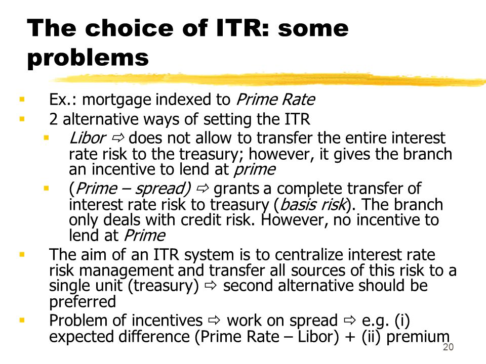 20 The choice of ITR: some problems  Ex.: mortgage indexed to Prime Rate  2 alternative ways of setting the ITR  Libor  does not allow to transfer the entire interest rate risk to the treasury; however, it gives the branch an incentive to lend at prime  (Prime – spread)  grants a complete transfer of interest rate risk to treasury (basis risk).