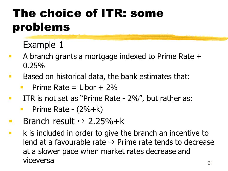 21 The choice of ITR: some problems Example 1  A branch grants a mortgage indexed to Prime Rate + 0.25%  Based on historical data, the bank estimates that:  Prime Rate = Libor + 2%  ITR is not set as Prime Rate - 2% , but rather as:  Prime Rate - (2%+k)  Branch result  2.25%+k  k is included in order to give the branch an incentive to lend at a favourable rate  Prime rate tends to decrease at a slower pace when market rates decrease and viceversa