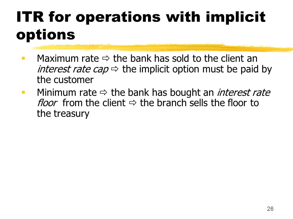 26 ITR for operations with implicit options  Maximum rate  the bank has sold to the client an interest rate cap  the implicit option must be paid by the customer  Minimum rate  the bank has bought an interest rate floor from the client  the branch sells the floor to the treasury