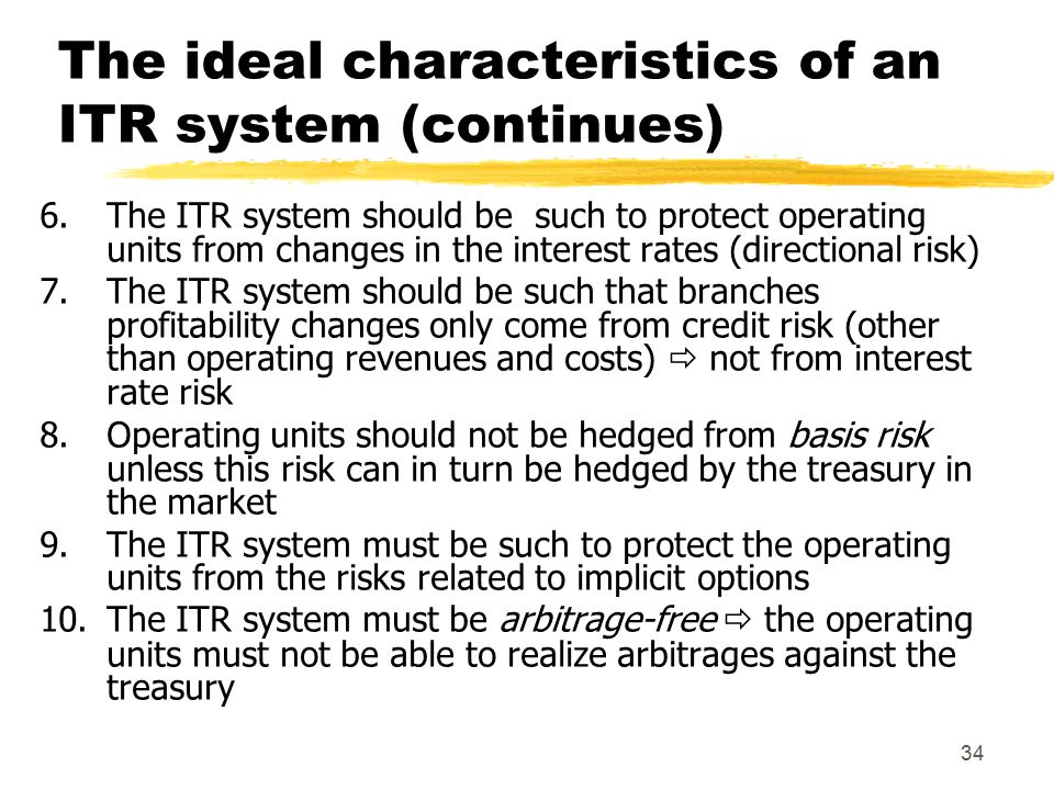 34 The ideal characteristics of an ITR system (continues) 6.The ITR system should be such to protect operating units from changes in the interest rates (directional risk) 7.The ITR system should be such that branches profitability changes only come from credit risk (other than operating revenues and costs)  not from interest rate risk 8.Operating units should not be hedged from basis risk unless this risk can in turn be hedged by the treasury in the market 9.The ITR system must be such to protect the operating units from the risks related to implicit options 10.The ITR system must be arbitrage-free  the operating units must not be able to realize arbitrages against the treasury