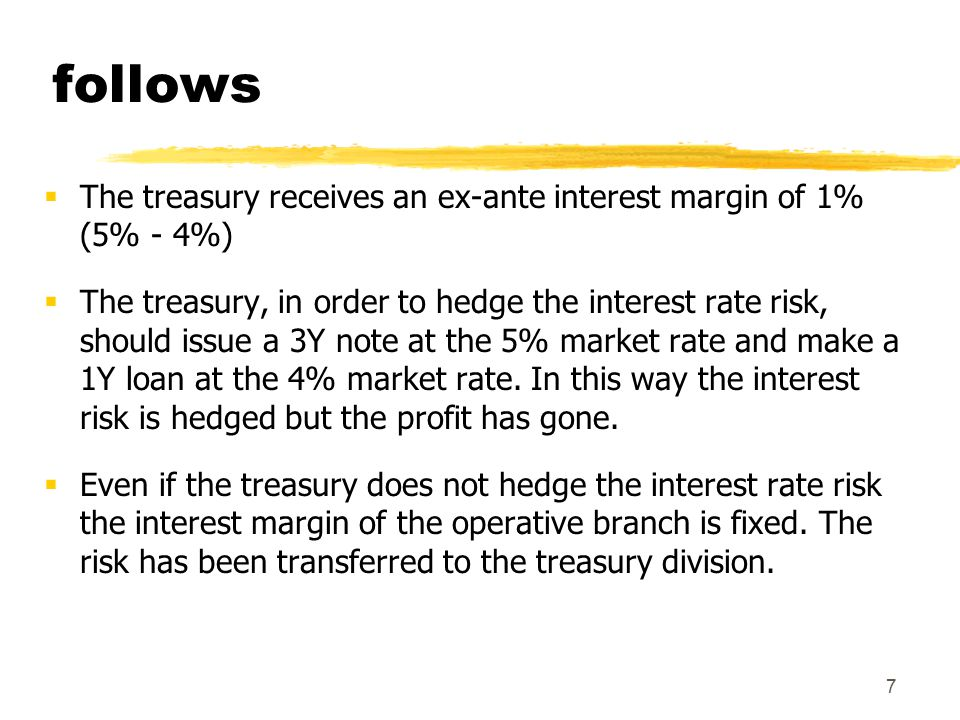 8 An example (continues)  If the yield curve were negatively sloped, the treasury margin would be negative  treasury could realize hedging transactions aimed at eliminating risk and cancel the negative margin  The negative slope would reflect the interest rates decrease expectations  if treasury does not hedge it would benefit from future interest rate changes  The branch would have a guaranteed 2% margin, which could in turn be divided into two components:  A positive margin given by the liability side (1% = 4%-3%), guaranteed for a one year time period  A positive margin given by the asset side (1% = 6%-5%), guaranteed for a three years time period