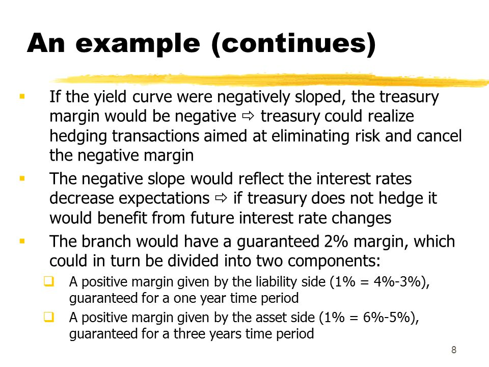 8 An example (continues)  If the yield curve were negatively sloped, the treasury margin would be negative  treasury could realize hedging transactions aimed at eliminating risk and cancel the negative margin  The negative slope would reflect the interest rates decrease expectations  if treasury does not hedge it would benefit from future interest rate changes  The branch would have a guaranteed 2% margin, which could in turn be divided into two components:  A positive margin given by the liability side (1% = 4%-3%), guaranteed for a one year time period  A positive margin given by the asset side (1% = 6%-5%), guaranteed for a three years time period