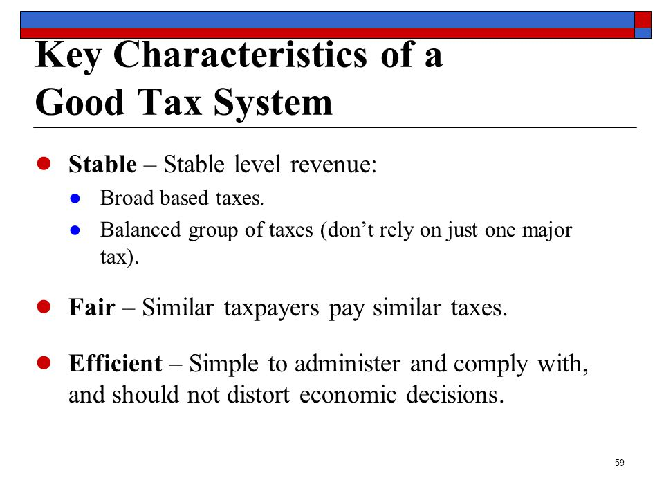 59 Key Characteristics of a Good Tax System ● Stable – Stable level revenue: ●Broad based taxes.