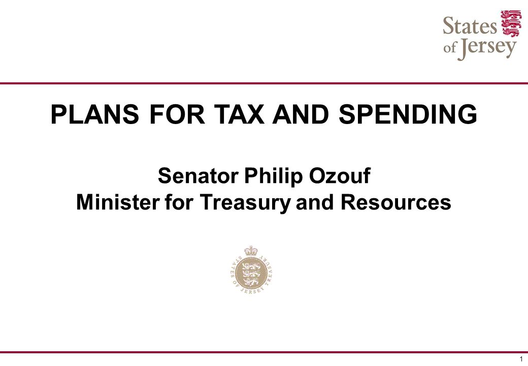 1 PLANS FOR TAX AND SPENDING Senator Philip Ozouf Minister for Treasury and Resources