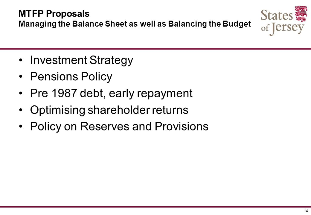 14 MTFP Proposals Managing the Balance Sheet as well as Balancing the Budget Investment Strategy Pensions Policy Pre 1987 debt, early repayment Optimising shareholder returns Policy on Reserves and Provisions