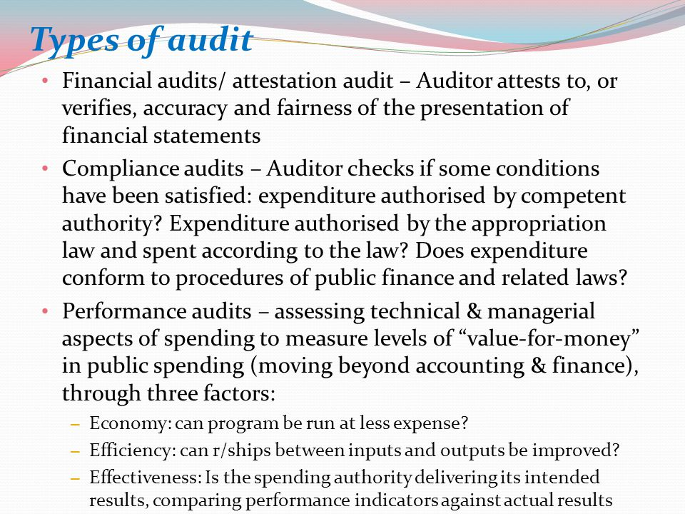 Types of audit Financial audits/ attestation audit – Auditor attests to, or verifies, accuracy and fairness of the presentation of financial statements Compliance audits – Auditor checks if some conditions have been satisfied: expenditure authorised by competent authority.