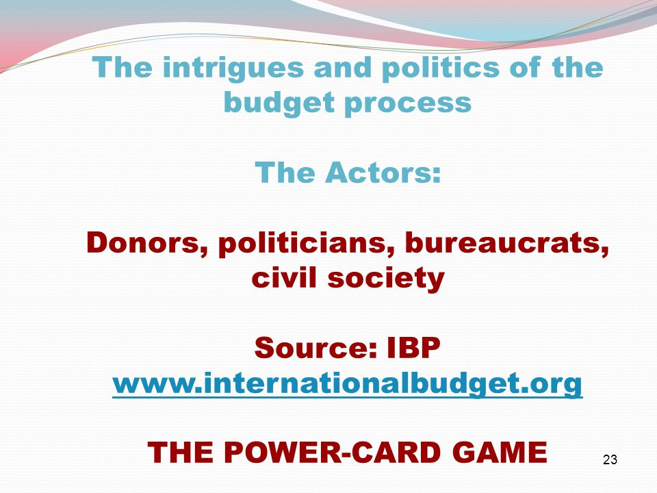 23 The intrigues and politics of the budget process The Actors: Donors, politicians, bureaucrats, civil society Source: IBP www.internationalbudget.org www.internationalbudget.org THE POWER-CARD GAME
