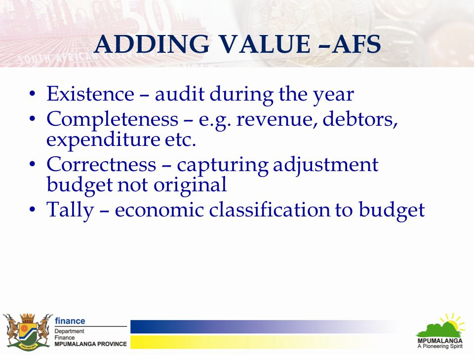 ADDING VALUE –AFS Existence – audit during the year Completeness – e.g. revenue, debtors, expenditure etc. Correctness – capturing adjustment budget n
