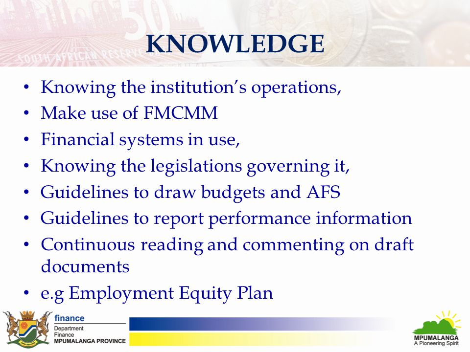KNOWLEDGE Knowing the institution's operations, Make use of FMCMM Financial systems in use, Knowing the legislations governing it, Guidelines to draw