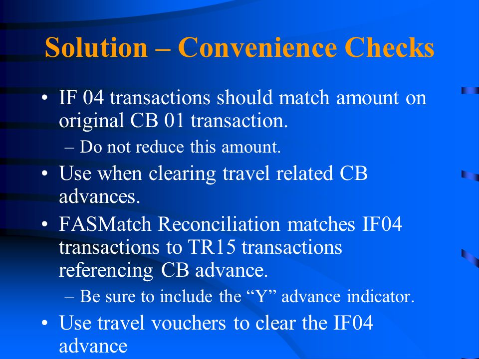 Solution – Convenience Checks IF 04 transactions should match amount on original CB 01 transaction. –Do not reduce this amount. Use when clearing trav