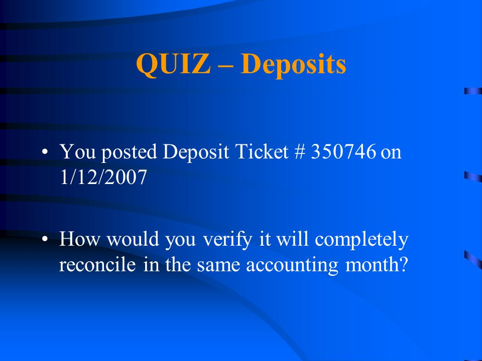 QUIZ – Deposits You posted Deposit Ticket # 350746 on 1/12/2007 How would you verify it will completely reconcile in the same accounting month?