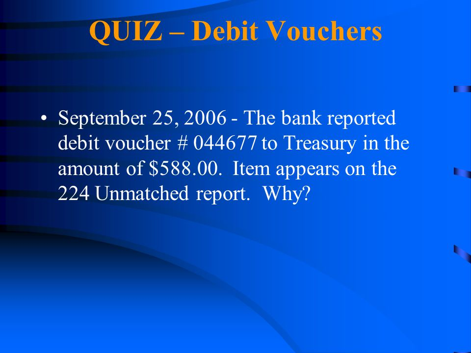 QUIZ – Debit Vouchers September 25, 2006 - The bank reported debit voucher # 044677 to Treasury in the amount of $588.00. Item appears on the 224 Unma