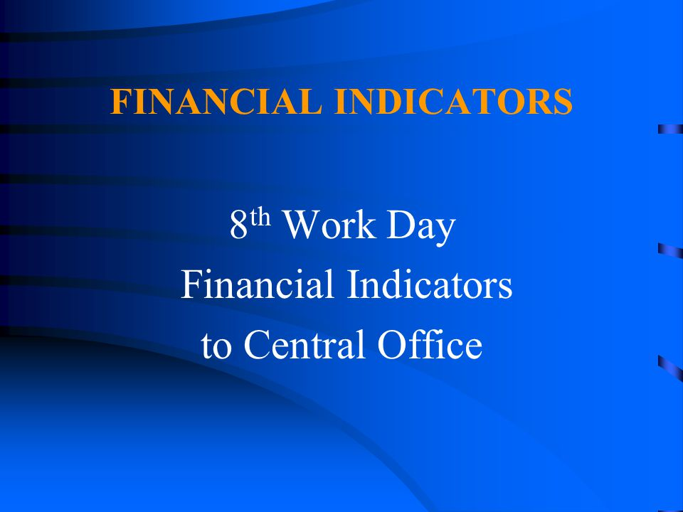 FINANCIAL INDICATORS 8 th Work Day Financial Indicators to Central Office
