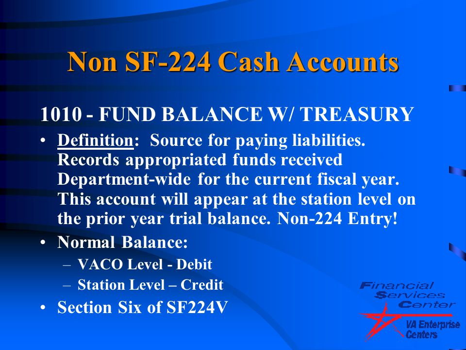 Non SF-224 Cash Accounts 1010 - FUND BALANCE W/ TREASURY Definition: Source for paying liabilities. Records appropriated funds received Department-wid