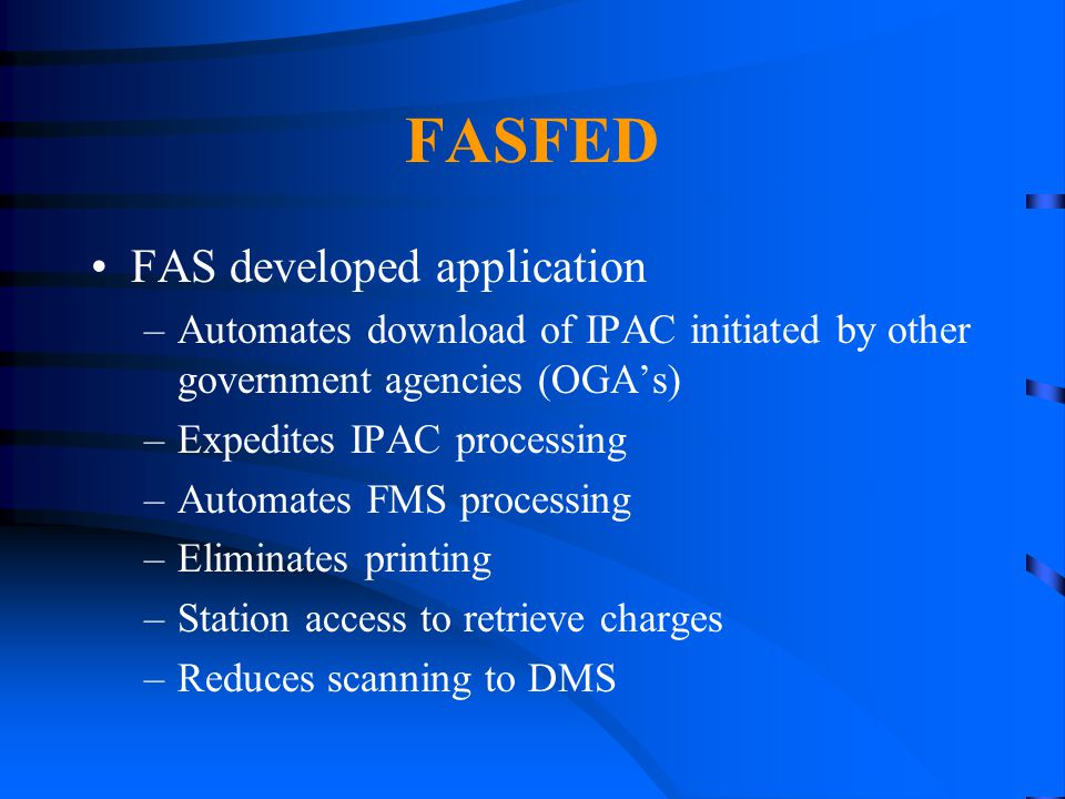 FASFED FAS developed application –Automates download of IPAC initiated by other government agencies (OGA's) –Expedites IPAC processing –Automates FMS