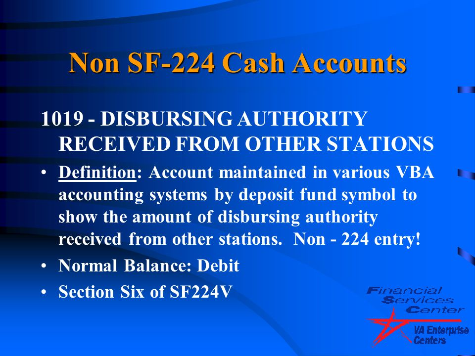 Non SF-224 Cash Accounts 1019 - DISBURSING AUTHORITY RECEIVED FROM OTHER STATIONS Definition: Account maintained in various VBA accounting systems by