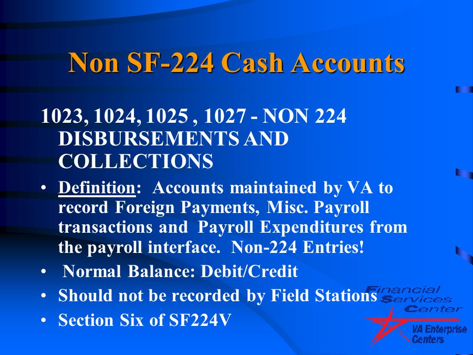 Non SF-224 Cash Accounts 1023, 1024, 1025, 1027 - NON 224 DISBURSEMENTS AND COLLECTIONS Definition: Accounts maintained by VA to record Foreign Paymen