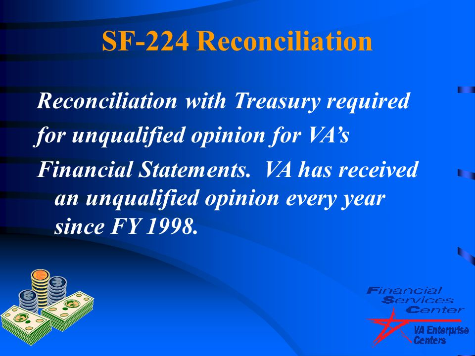 Reconciliation with Treasury required for unqualified opinion for VA's Financial Statements. VA has received an unqualified opinion every year since F