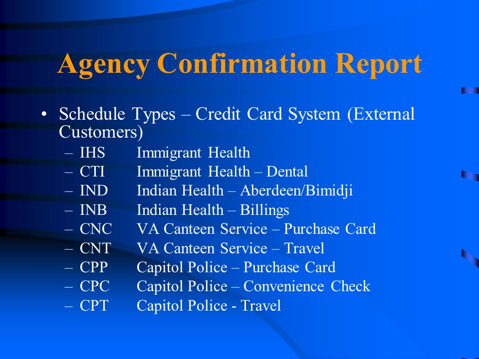 Agency Confirmation Report Schedule Types – Credit Card System (External Customers) –IHSImmigrant Health –CTIImmigrant Health – Dental –INDIndian Heal