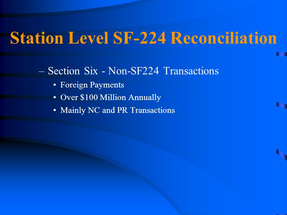 Station Level SF-224 Reconciliation –Section Six - Non-SF224 Transactions Foreign Payments Over $100 Million Annually Mainly NC and PR Transactions